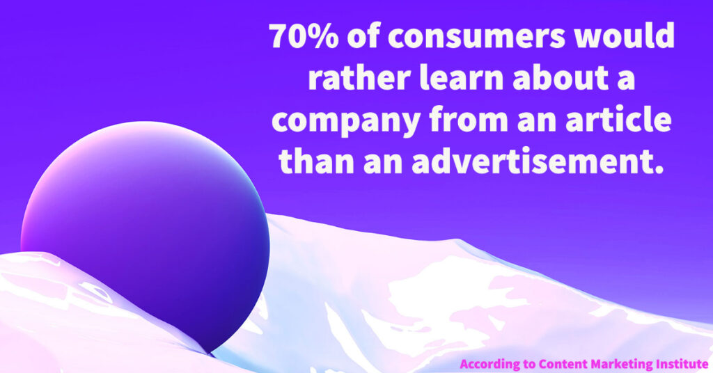 Consumers prefer to learn about your business from an article or case study, not advertising.